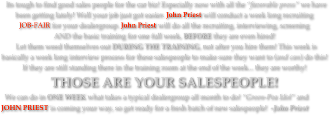 "Its tough to find good sales people for the car biz! Especially now with all the ""favorable press"" we have been getting lately! Well your job just got easier. John Priest will conduct a week long recruiting 